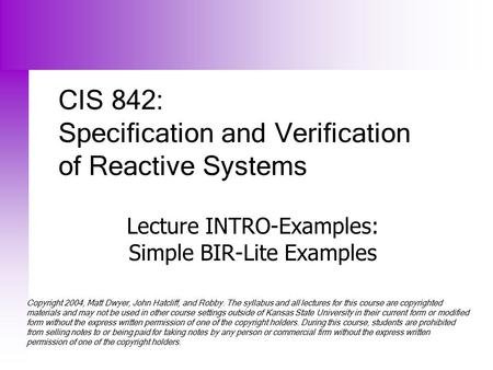 CIS 842: Specification and Verification of Reactive Systems Lecture INTRO-Examples: Simple BIR-Lite Examples Copyright 2004, Matt Dwyer, John Hatcliff,