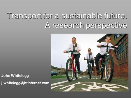 Transport for a sustainable future: A research perspective John Whitelegg
