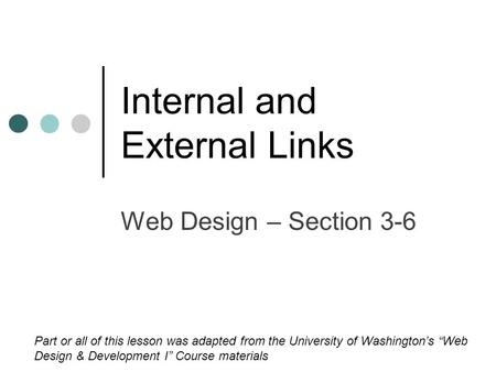 "Internal and External Links Web Design – Section 3-6 Part or all of this lesson was adapted from the University of Washington's ""Web Design & Development."