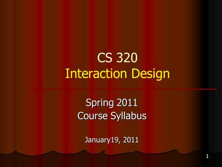 1 CS 320 Interaction Design Spring 2011 Course Syllabus January19, 2011.