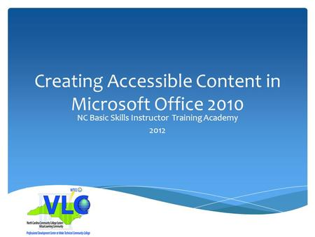 Creating Accessible Content in Microsoft Office 2010 NC Basic Skills Instructor Training Academy 2012.