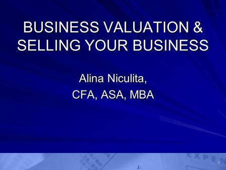 BUSINESS VALUATION & SELLING YOUR BUSINESS Alina Niculita, CFA, ASA, MBA 1.