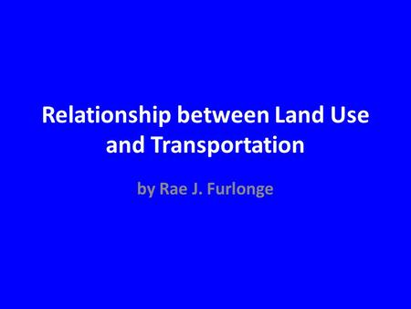 Relationship between Land Use and Transportation by Rae J. Furlonge.