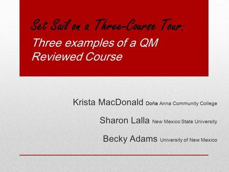Set Sail on a Three-Course Tour: Three examples of a QM Reviewed Course Krista MacDonald Doña Anna Community College Sharon Lalla New Mexico State University.