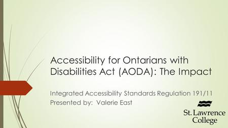 Accessibility for Ontarians with Disabilities Act (AODA): The Impact Integrated Accessibility Standards Regulation 191/11 Presented by: Valerie East.