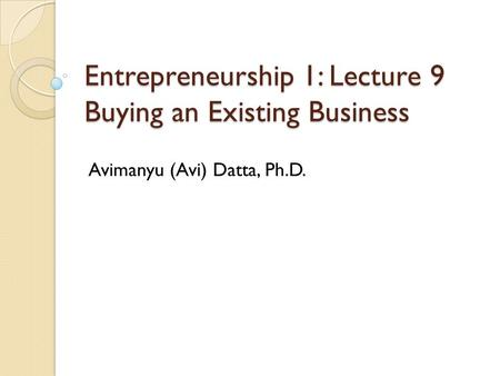 Entrepreneurship 1: Lecture 9 Buying an Existing Business Avimanyu (Avi) Datta, Ph.D.