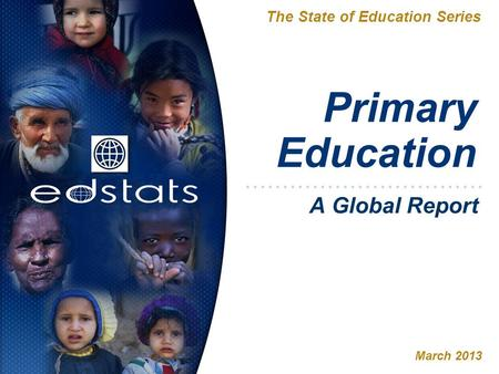Primary Education The State of Education Series March 2013 A Global Report.