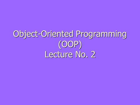 Object-Oriented Programming (OOP) Lecture No. 2. Information Hiding ► Information is stored within the object ► It is hidden from the outside world ►