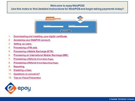 A Euronet Worldwide Company Welcome to epay WebPOS! Use this index to find detailed instructions for WebPOS and begin taking payments today!! 1.Downloading.