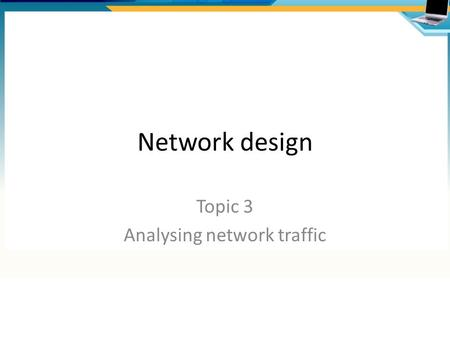 Network design Topic 3 Analysing network traffic.