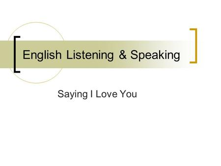 English Listening & Speaking Saying I Love You. Ask a Partner How do your parents show their love? How do grandparents show their love? How do couples.
