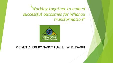 "' Working together to embed successful outcomes for Whanau transformation"" PRESENTATION BY NANCY TUAINE, WHANGANUI."