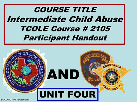 BCCO PCT #4 PowerPoint AND COURSE TITLE Intermediate Child Abuse TCOLE Course # 2105 Participant Handout UNIT FOUR.