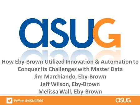 How Eby-Brown Utilized Innovation & Automation to Conquer its Challenges with Master Data Jim Marchiando, Eby-Brown Jeff Wilson, Eby-Brown Melissa Wall,