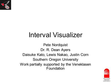 Interval Visualizer Pete Nordquist Dr. R. Dean Ayers Daisuke Kato, Lewis Nakao, Justin Corn Southern Oregon University Work partially supported by the.