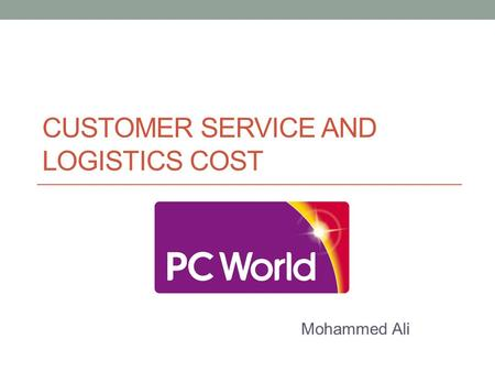 CUSTOMER SERVICE AND LOGISTICS COST Mohammed Ali.