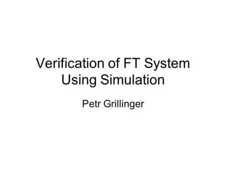 Verification of FT System Using Simulation Petr Grillinger.