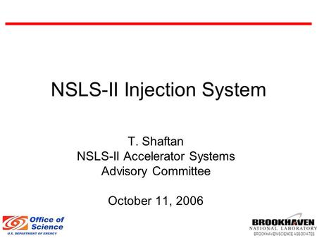BROOKHAVEN SCIENCE ASSOCIATES NSLS-II Injection System T. Shaftan NSLS-II Accelerator Systems Advisory Committee October 11, 2006.