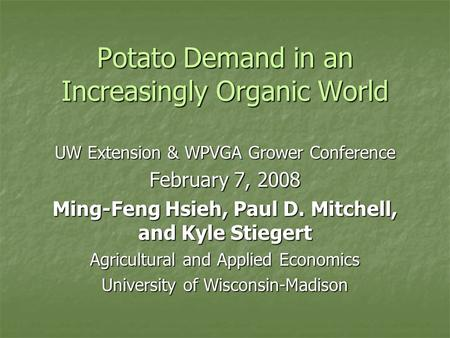 Potato Demand in an Increasingly Organic World UW Extension & WPVGA Grower Conference February 7, 2008 Ming-Feng Hsieh, Paul D. Mitchell, and Kyle Stiegert.
