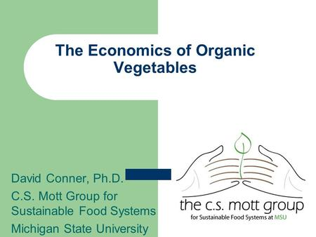The Economics of Organic Vegetables David Conner, Ph.D. C.S. Mott Group for Sustainable Food Systems Michigan State University.