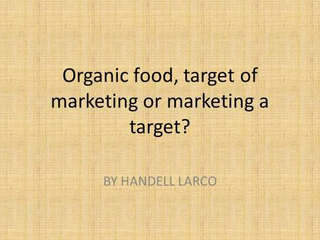 Organic food, target of marketing or marketing a target? BY HANDELL LARCO.