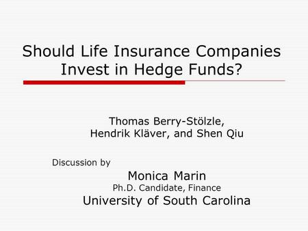 Should Life Insurance Companies Invest in Hedge Funds? Thomas Berry-Stölzle, Hendrik Kläver, and Shen Qiu Discussion by Monica Marin Ph.D. Candidate, Finance.
