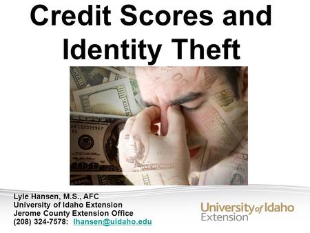 Lyle Hansen, M.S., AFC University of Idaho Extension Jerome County Extension Office (208) 324-7578:  Credit Scores.