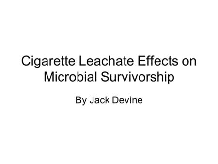 Cigarette Leachate Effects on Microbial Survivorship By Jack Devine.