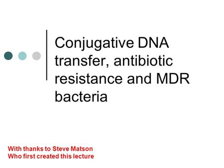 Conjugative DNA transfer, antibiotic resistance and MDR bacteria With thanks to Steve Matson Who first created this lecture.