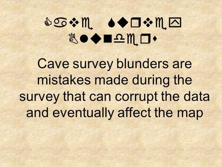 Cave Survey Blunders Cave survey blunders are mistakes made during the survey that can corrupt the data and eventually affect the map.