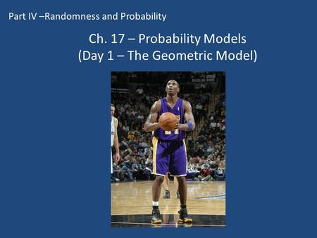 Ch. 17 – Probability Models (Day 1 – The Geometric Model) Part IV –Randomness and Probability.