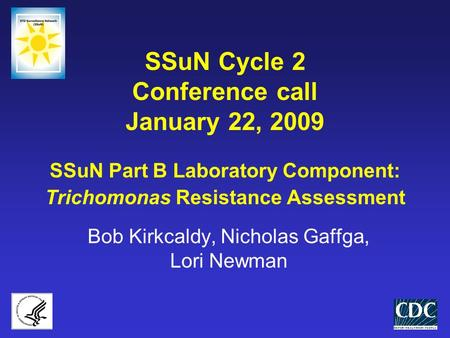SSuN Cycle 2 Conference call January 22, 2009 SSuN Part B Laboratory Component: Trichomonas Resistance Assessment Bob Kirkcaldy, Nicholas Gaffga, Lori.