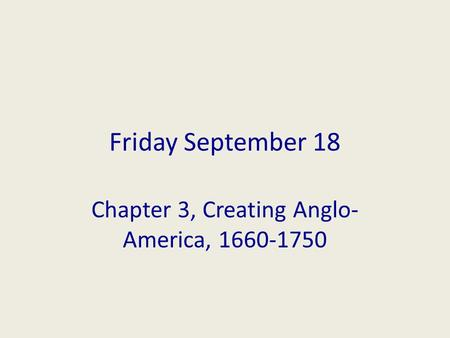 Friday September 18 Chapter 3, Creating Anglo- America, 1660-1750.