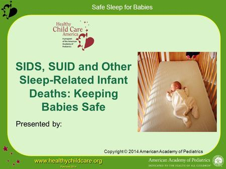 Safe Sleep for Babies www.healthychildcare.org Revised 2014 SIDS, SUID and Other Sleep-Related Infant Deaths: Keeping Babies Safe Presented by: Copyright.