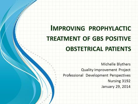 I MPROVING PROPHYLACTIC TREATMENT OF GBS POSITIVE OBSTETRICAL PATIENTS Michelle Blythers Quality Improvement Project Professional Development Perspectives.