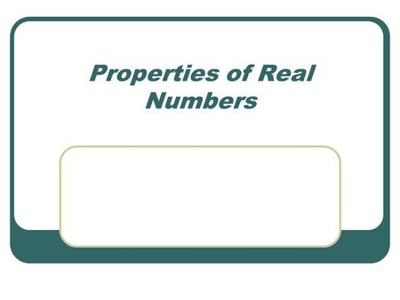 Properties of Real Numbers. Properties of Addition & Multiplication: For all real #'s, a, b, c… Closure: then a+b is a real number ab is a real number.