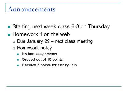Announcements Starting next week class 6-8 on Thursday Homework 1 on the web  Due January 29 – next class meeting  Homework policy No late assignments.