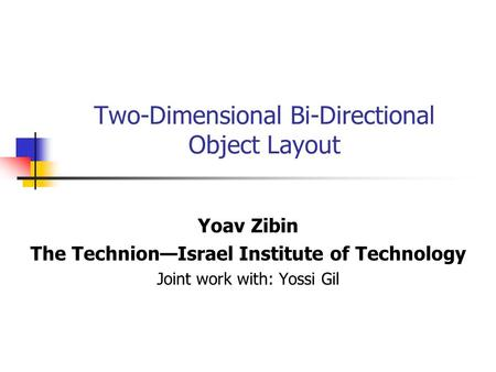 Two-Dimensional Bi-Directional Object Layout Yoav Zibin The Technion—Israel Institute of Technology Joint work with: Yossi Gil.
