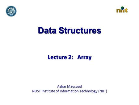 Data Structures Lecture 2: Array Azhar Maqsood NUST Institute of Information Technology (NIIT)