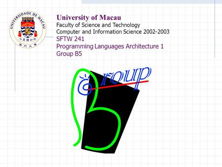 University of Macau Faculty of Science and Technology Computer and Information Science 2002-2003 SFTW 241 Programming Languages Architecture 1 Group B5.