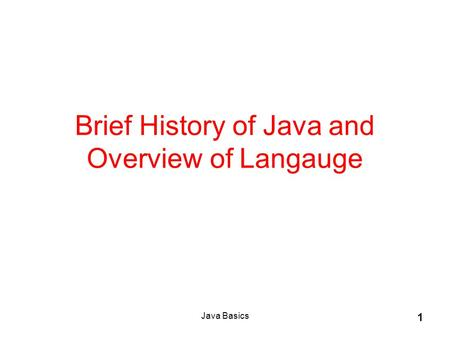 Java Basics 1 Brief History of Java and Overview of Langauge.