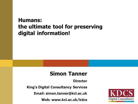 Humans: the ultimate tool for preserving digital information! Simon Tanner Director King's Digital Consultancy Services   Web: