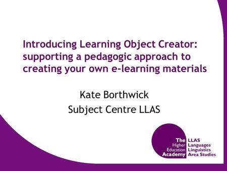 Introducing Learning Object Creator: supporting a pedagogic approach to creating your own e-learning materials Kate Borthwick Subject Centre LLAS.