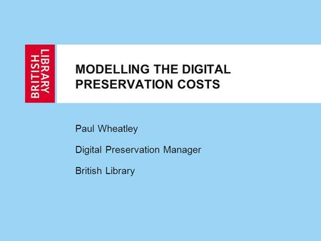MODELLING THE DIGITAL PRESERVATION COSTS Paul Wheatley Digital Preservation Manager British Library.