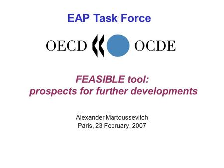 FEASIBLE tool: prospects for further developments Alexander Martoussevitch Paris, 23 February, 2007 EAP Task Force.