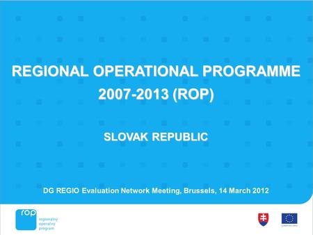 REGIONAL OPERATIONAL PROGRAMME 2007-2013 (ROP) SLOVAK REPUBLIC DG REGIO Evaluation Network Meeting, Brussels, 14 March 2012.