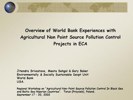 Overview of World Bank Experiences with Agricultural Non Point Source Pollution Control Projects in ECA Jitendra Srivastava, Meeta Sehgal & Gary Baker.