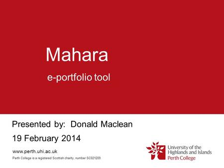 Mahara Presented by: Donald Maclean 19 February 2014 e-portfolio tool www.perth.uhi.ac.uk Perth College is a registered Scottish charity, number SC021209.