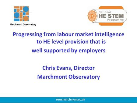 Progressing from labour market intelligence to HE level provision that is well supported by employers Chris Evans, Director Marchmont Observatory www.marchmont.ac.uk.