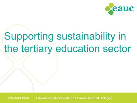 Www.eauc.org.uk Environmental Association for Universities and Colleges 1 www.eauc.org.uk Environmental Association for Universities and Colleges 1 Supporting.